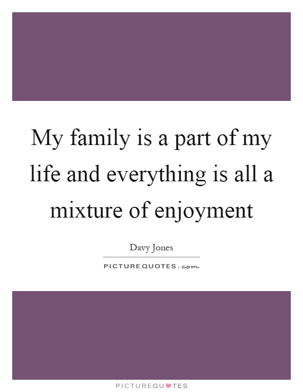 My family is a part of my life and everything is all a mixture of enjoyment Picture Quote #1