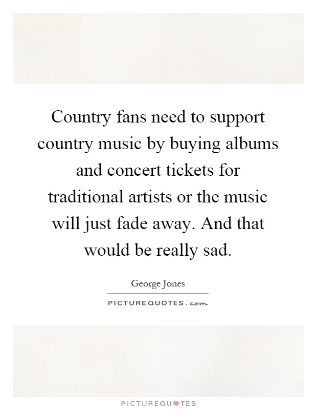 Country fans need to support country music by buying albums and concert tickets for traditional artists or the music will just fade away. And that would be really sad Picture Quote #1