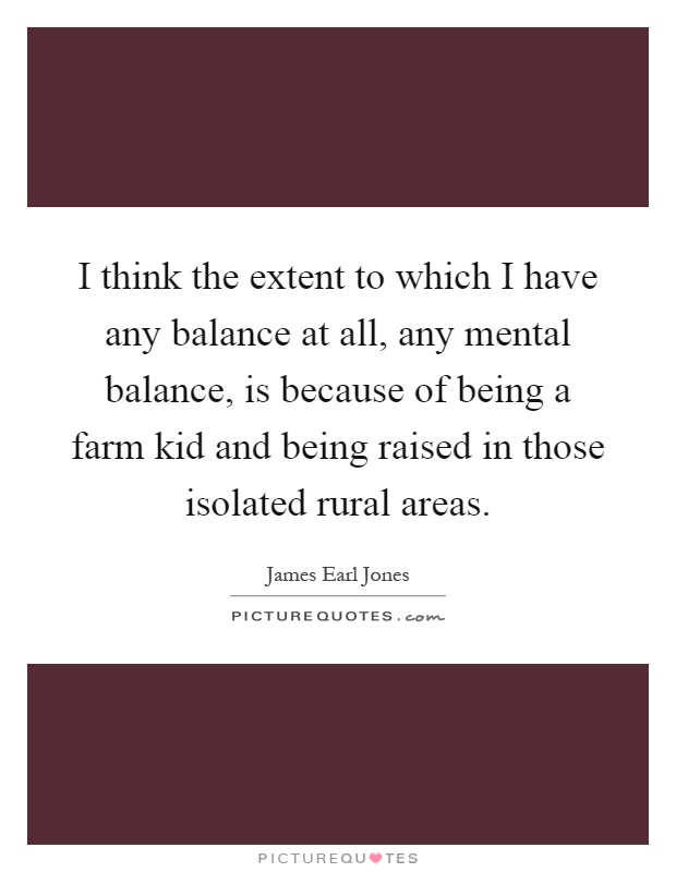 I think the extent to which I have any balance at all, any mental balance, is because of being a farm kid and being raised in those isolated rural areas Picture Quote #1