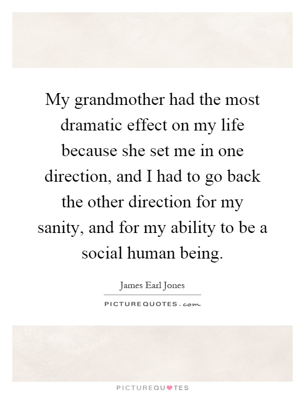 My grandmother had the most dramatic effect on my life because she set me in one direction, and I had to go back the other direction for my sanity, and for my ability to be a social human being Picture Quote #1
