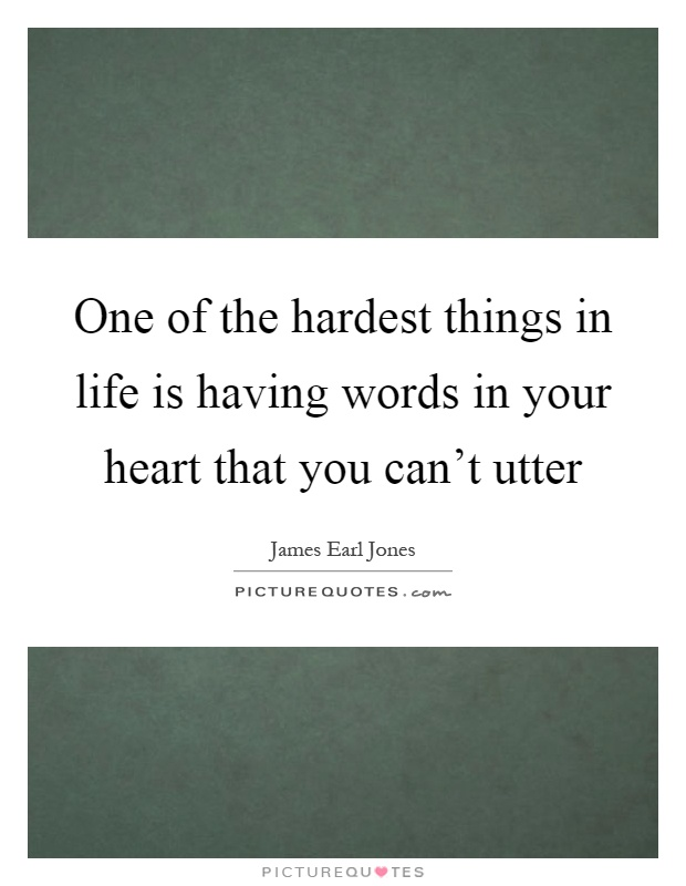 One of the hardest things in life is having words in your heart that you can't utter Picture Quote #1