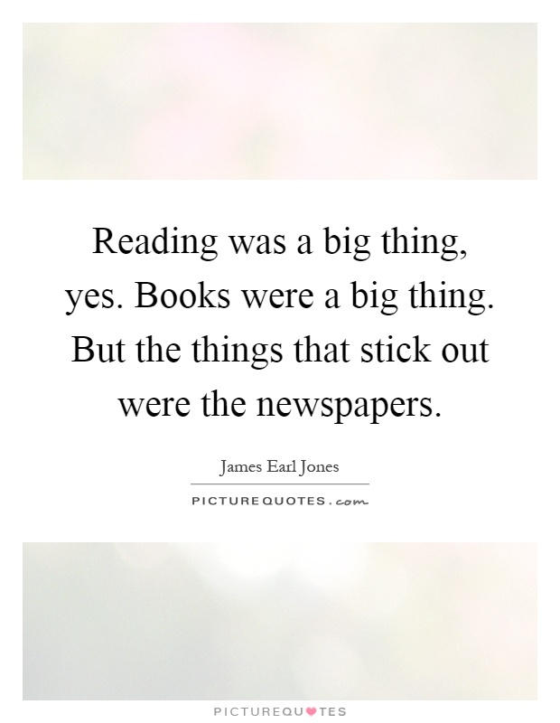 Reading was a big thing, yes. Books were a big thing. But the things that stick out were the newspapers Picture Quote #1
