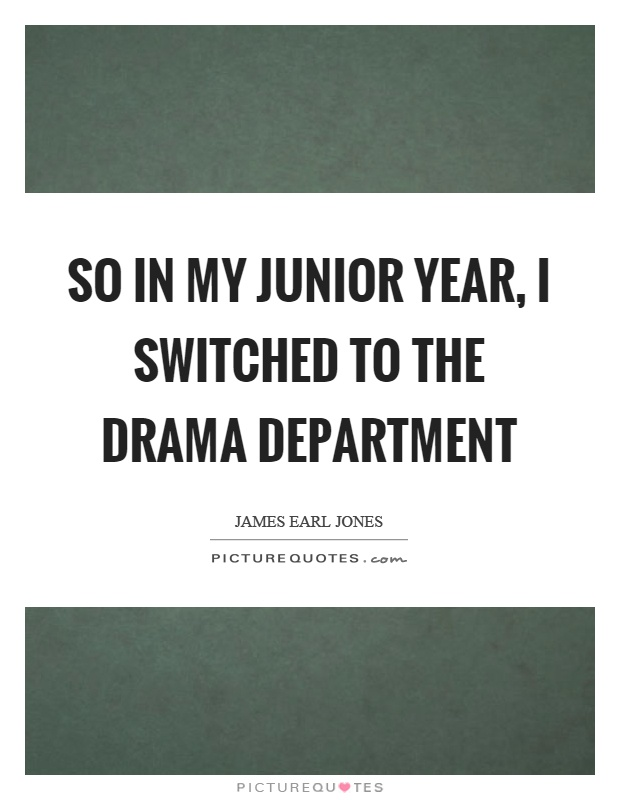 So in my junior year, I switched to the drama department Picture Quote #1