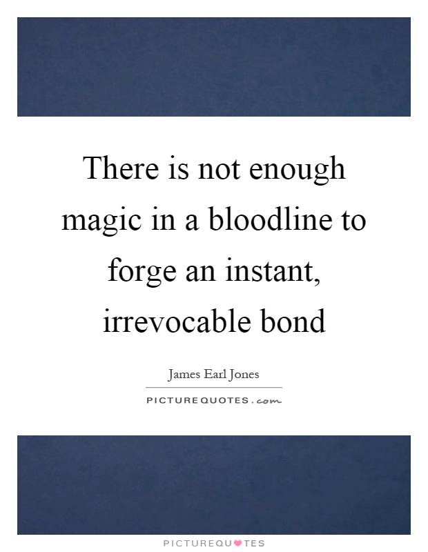 There is not enough magic in a bloodline to forge an instant, irrevocable bond Picture Quote #1