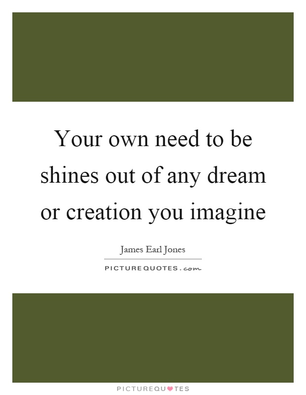 Your own need to be shines out of any dream or creation you imagine Picture Quote #1