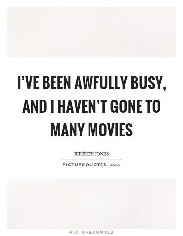 I've been awfully busy, and I haven't gone to many movies Picture Quote #1
