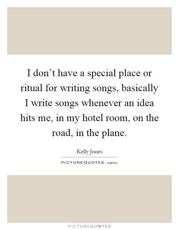 I don't have a special place or ritual for writing songs, basically I write songs whenever an idea hits me, in my hotel room, on the road, in the plane Picture Quote #1