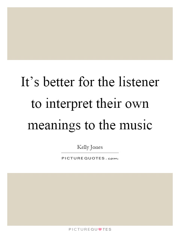 It's better for the listener to interpret their own meanings to the music Picture Quote #1