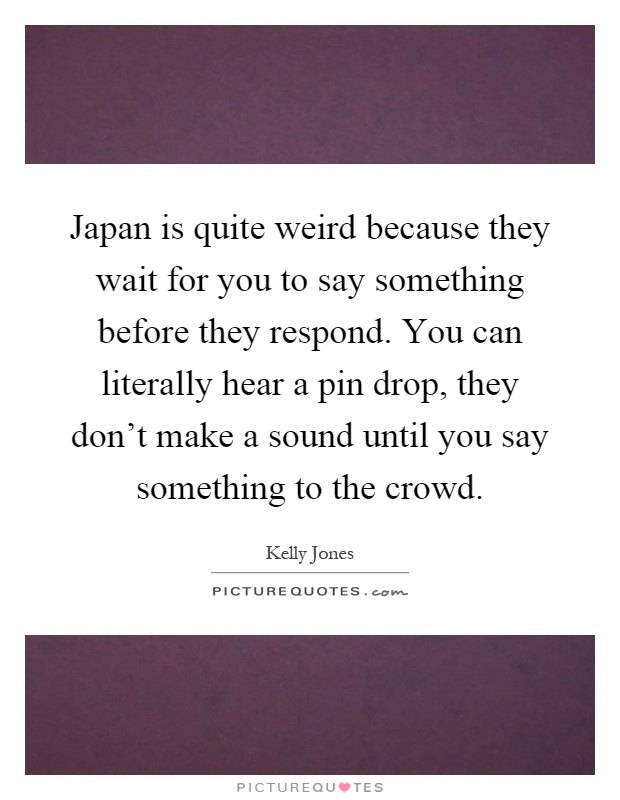 Japan is quite weird because they wait for you to say something before they respond. You can literally hear a pin drop, they don't make a sound until you say something to the crowd Picture Quote #1