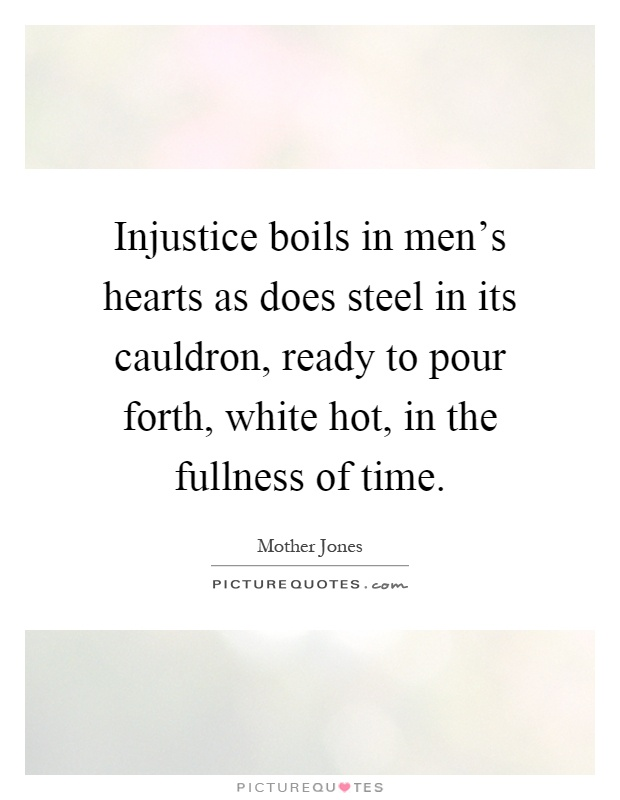 Injustice boils in men's hearts as does steel in its cauldron, ready to pour forth, white hot, in the fullness of time Picture Quote #1
