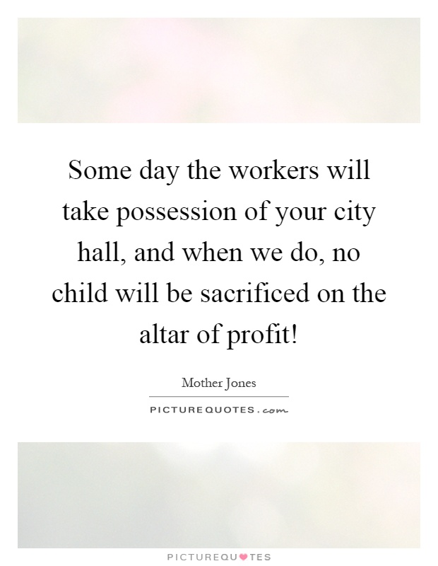 Some day the workers will take possession of your city hall, and when we do, no child will be sacrificed on the altar of profit! Picture Quote #1
