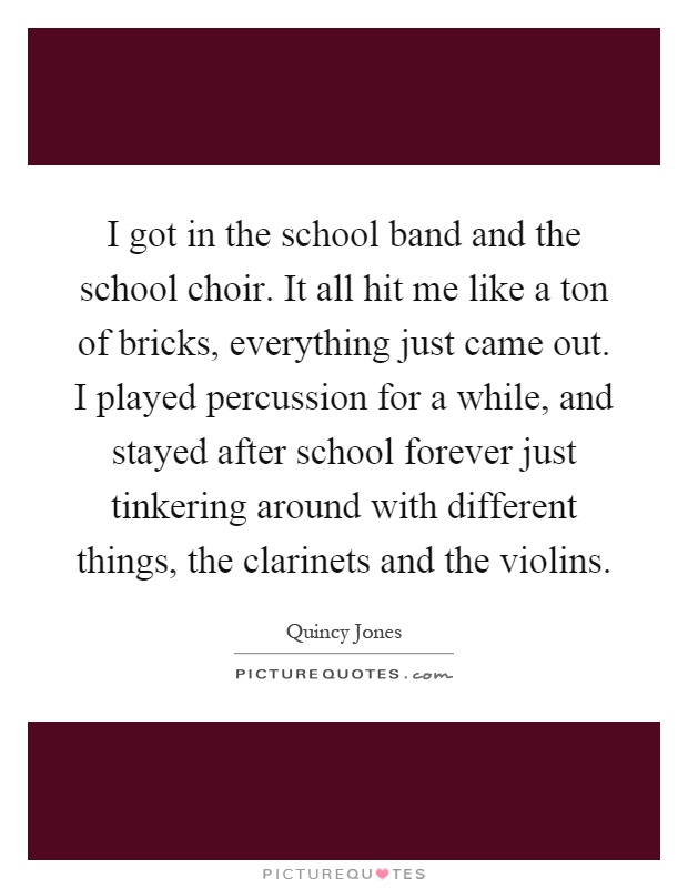 I got in the school band and the school choir. It all hit me like a ton of bricks, everything just came out. I played percussion for a while, and stayed after school forever just tinkering around with different things, the clarinets and the violins Picture Quote #1