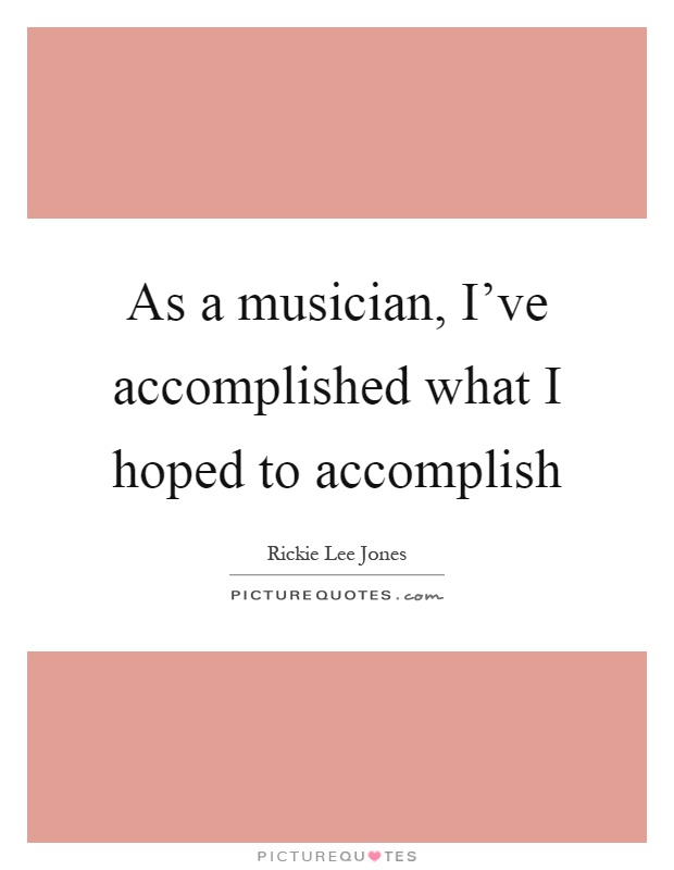 As a musician, I've accomplished what I hoped to accomplish Picture Quote #1
