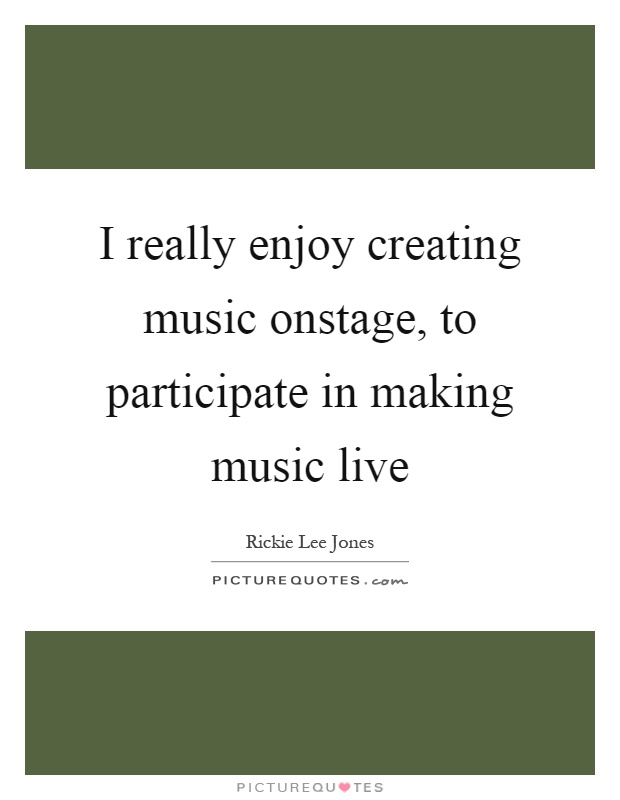 I really enjoy creating music onstage, to participate in making music live Picture Quote #1