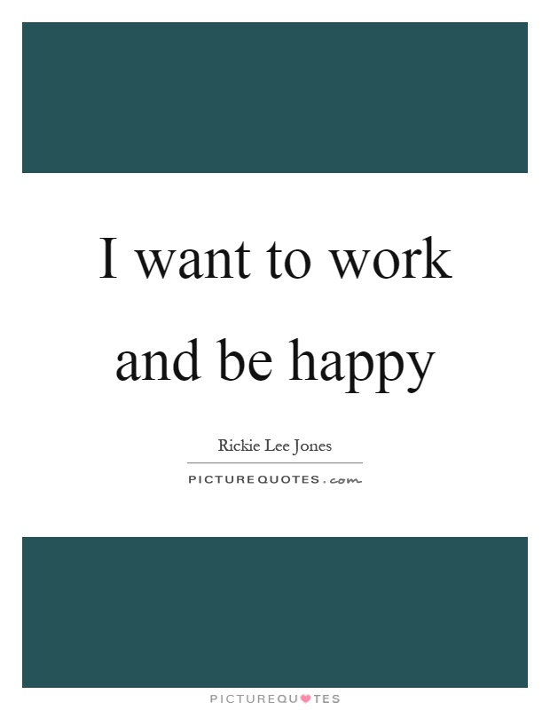 I want to work and be happy Picture Quote #1