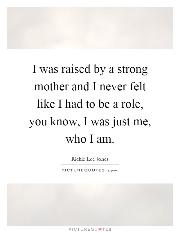 I was raised by a strong mother and I never felt like I had to be a role, you know, I was just me, who I am Picture Quote #1
