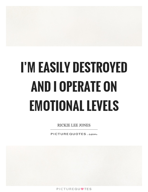 I'm easily destroyed and I operate on emotional levels Picture Quote #1