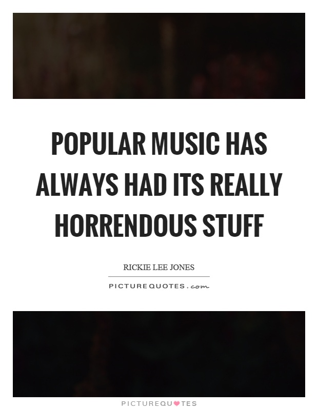 Popular music has always had its really horrendous stuff Picture Quote #1