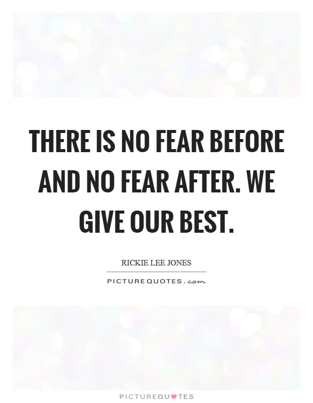 There is no fear before and no fear after. We give our best Picture Quote #1