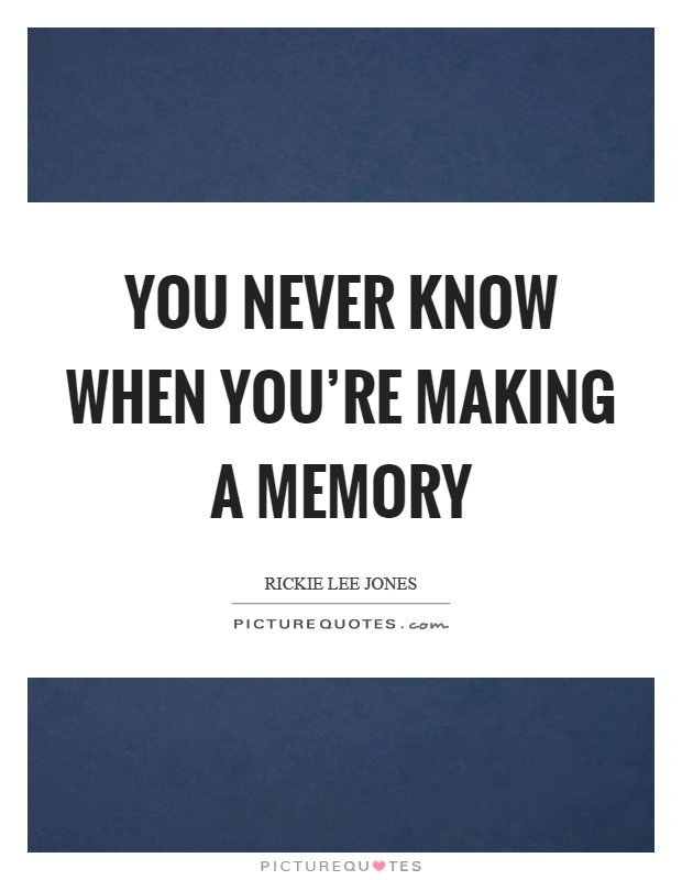 You never know when you're making a memory Picture Quote #1
