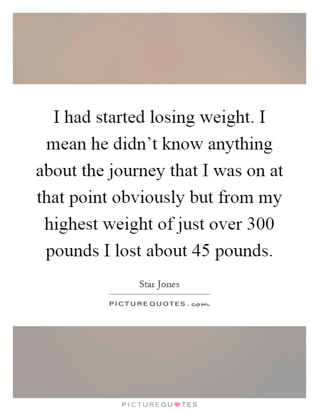 I had started losing weight. I mean he didn't know anything about the journey that I was on at that point obviously but from my highest weight of just over 300 pounds I lost about 45 pounds Picture Quote #1