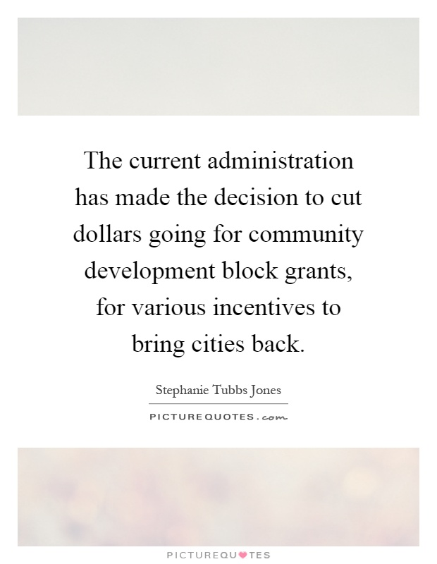 The current administration has made the decision to cut dollars going for community development block grants, for various incentives to bring cities back Picture Quote #1