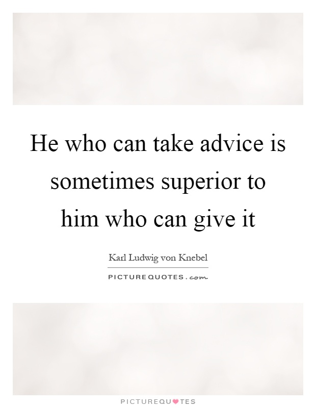 He who can take advice is sometimes superior to him who can give it Picture Quote #1