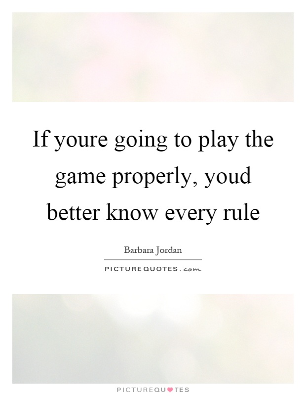 If youre going to play the game properly, youd better know every rule Picture Quote #1
