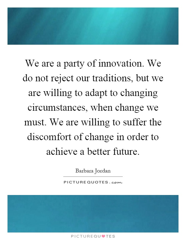 We are a party of innovation. We do not reject our traditions, but we are willing to adapt to changing circumstances, when change we must. We are willing to suffer the discomfort of change in order to achieve a better future Picture Quote #1