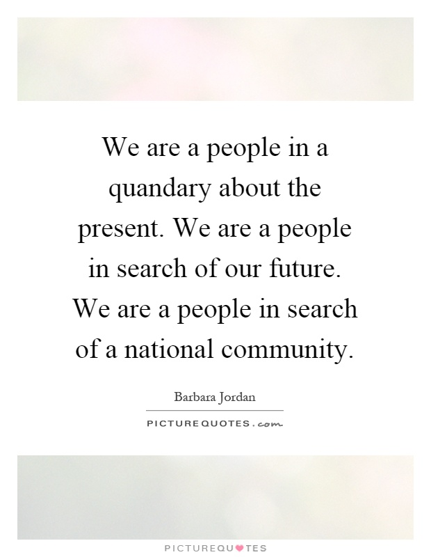 We are a people in a quandary about the present. We are a people in search of our future. We are a people in search of a national community Picture Quote #1