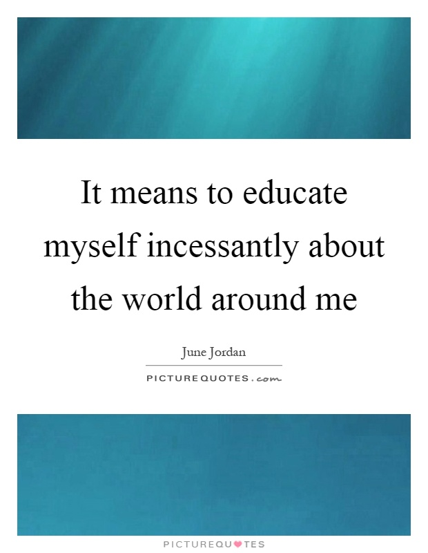 It means to educate myself incessantly about the world around me Picture Quote #1