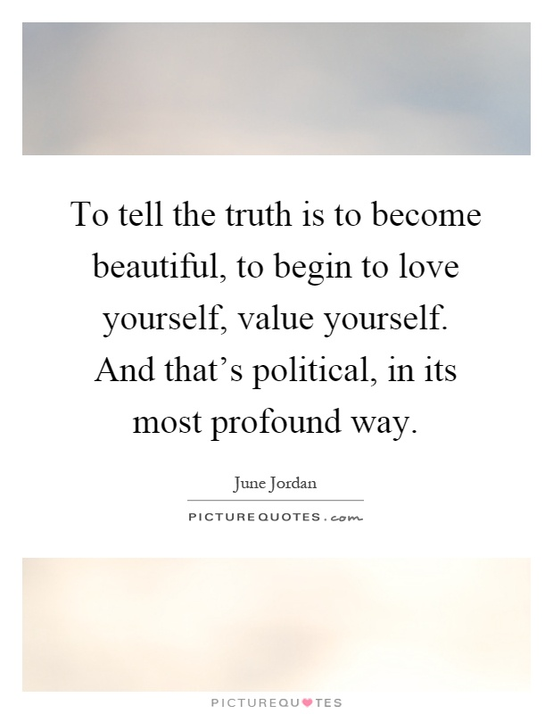 To tell the truth is to become beautiful, to begin to love yourself, value yourself. And that's political, in its most profound way Picture Quote #1