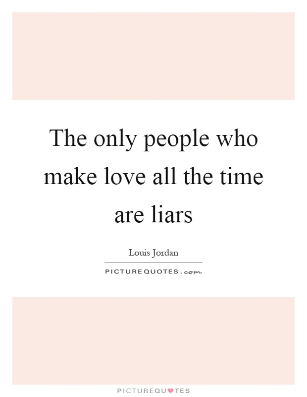 The only people who make love all the time are liars Picture Quote #1