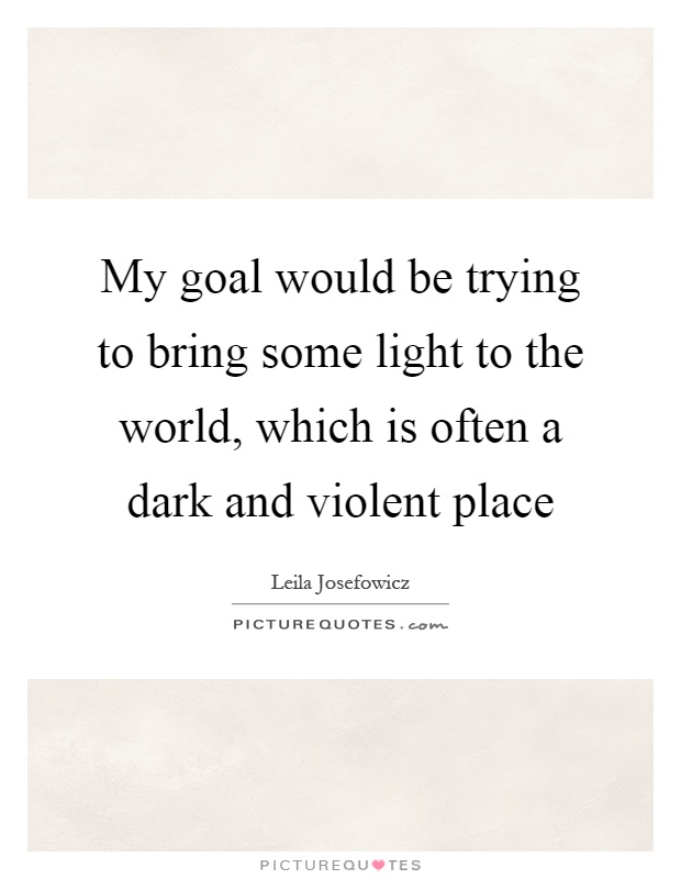 My goal would be trying to bring some light to the world, which is often a dark and violent place Picture Quote #1