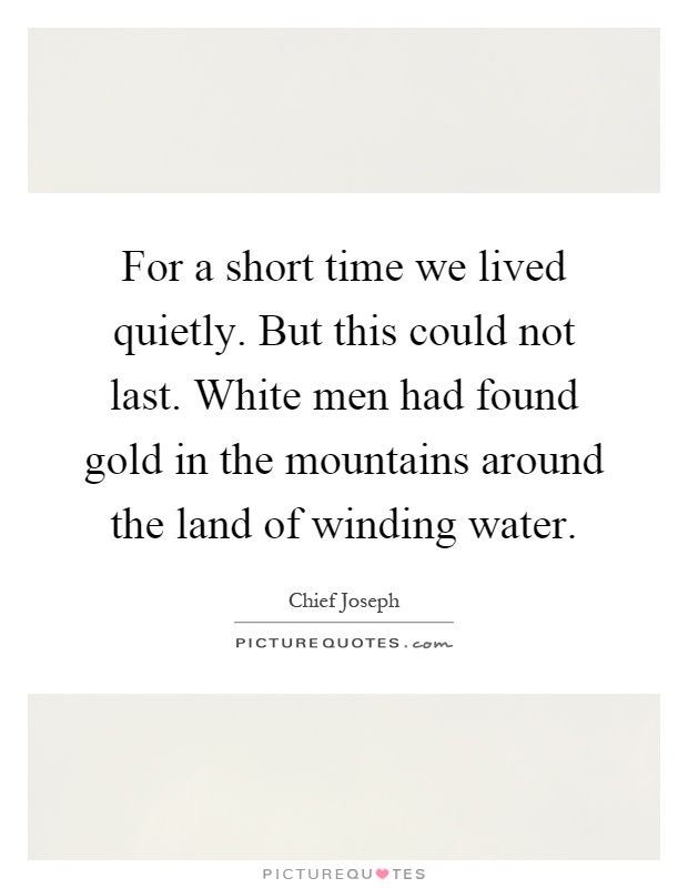 For a short time we lived quietly. But this could not last. White men had found gold in the mountains around the land of winding water Picture Quote #1
