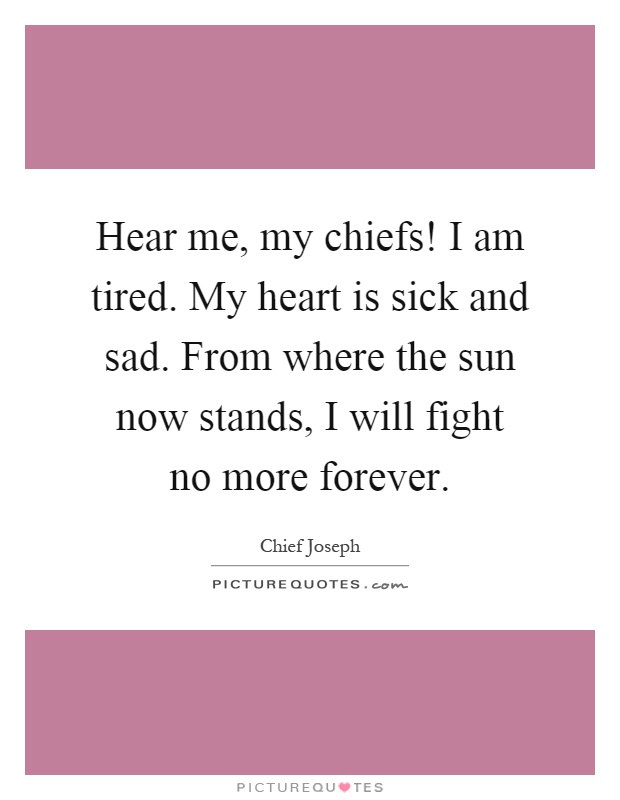 Hear me, my chiefs! I am tired. My heart is sick and sad. From where the sun now stands, I will fight no more forever Picture Quote #1
