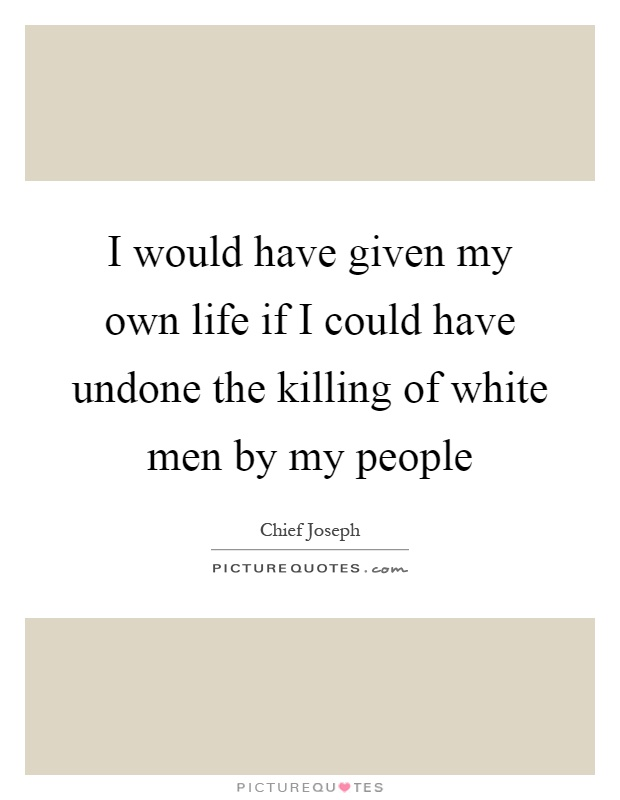 I would have given my own life if I could have undone the killing of white men by my people Picture Quote #1
