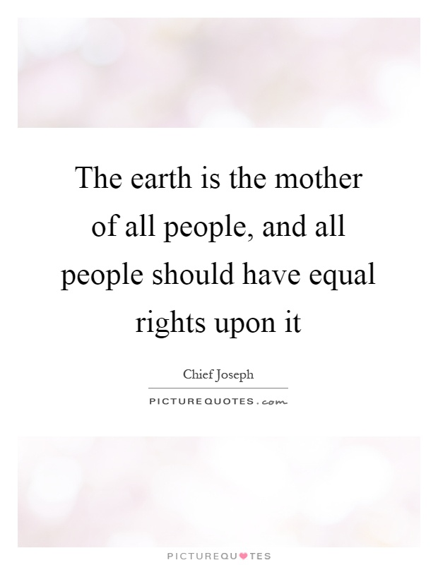 The earth is the mother of all people, and all people should have equal rights upon it Picture Quote #1