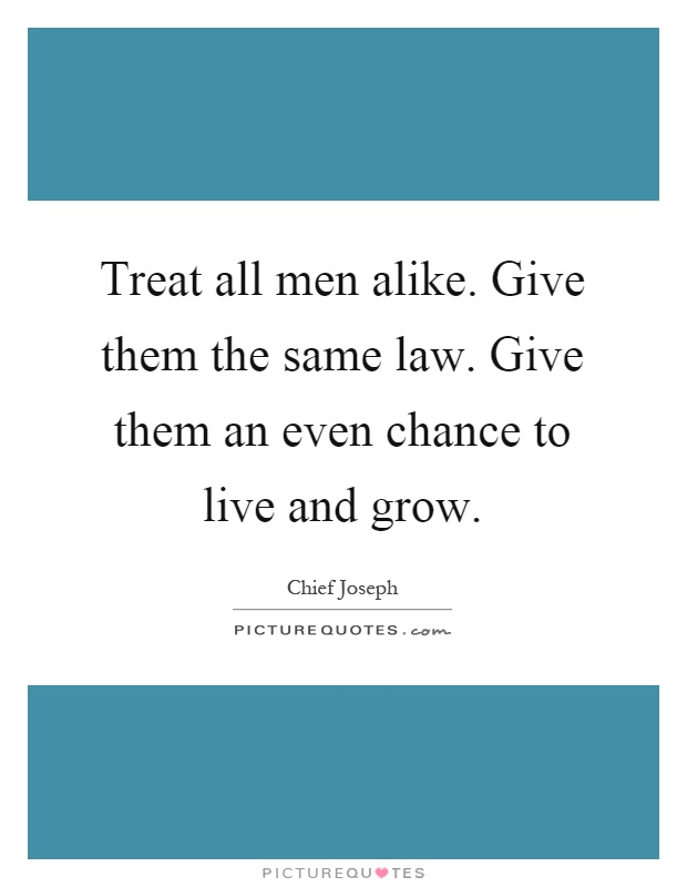 Treat all men alike. Give them the same law. Give them an even chance to live and grow Picture Quote #1