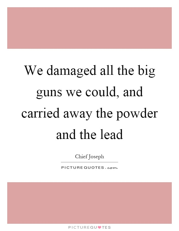 We damaged all the big guns we could, and carried away the powder and the lead Picture Quote #1