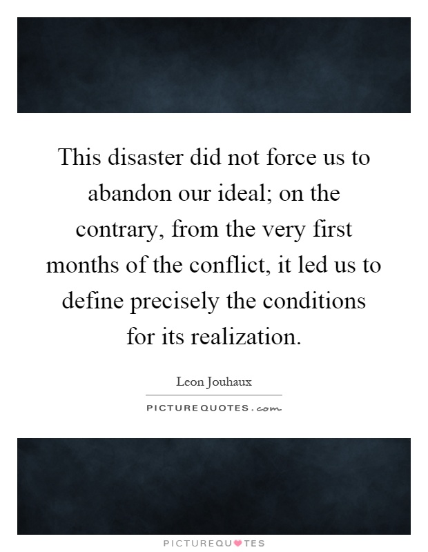 This disaster did not force us to abandon our ideal; on the contrary, from the very first months of the conflict, it led us to define precisely the conditions for its realization Picture Quote #1