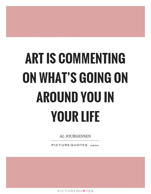 Whats A Good Quote About Life: Art Is Commenting On What's Going On Around You In Your