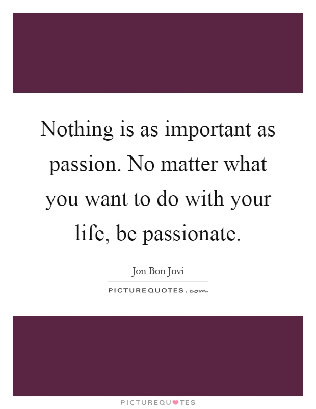Nothing is as important as passion. No matter what you want to do with your life, be passionate Picture Quote #1