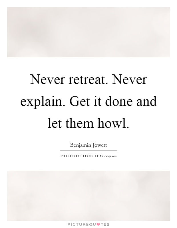 Never retreat. Never explain. Get it done and let them howl Picture Quote #1