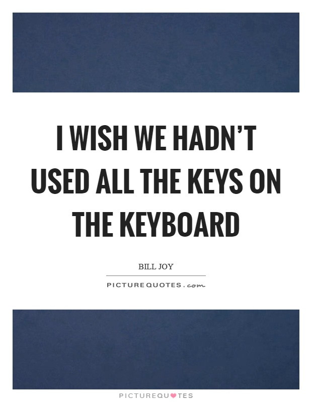 I wish we hadn't used all the keys on the keyboard Picture Quote #1