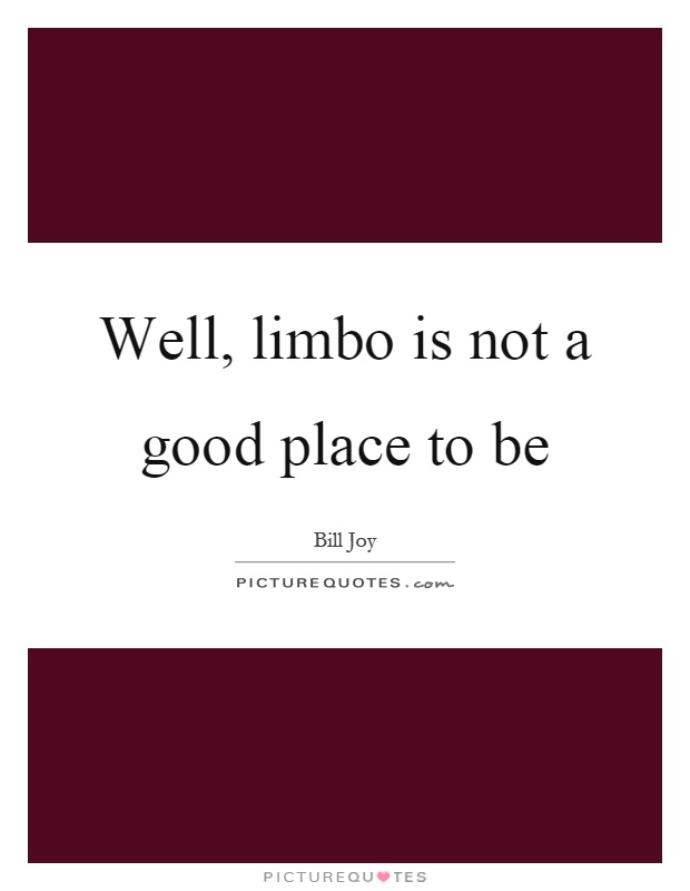 Well, limbo is not a good place to be Picture Quote #1