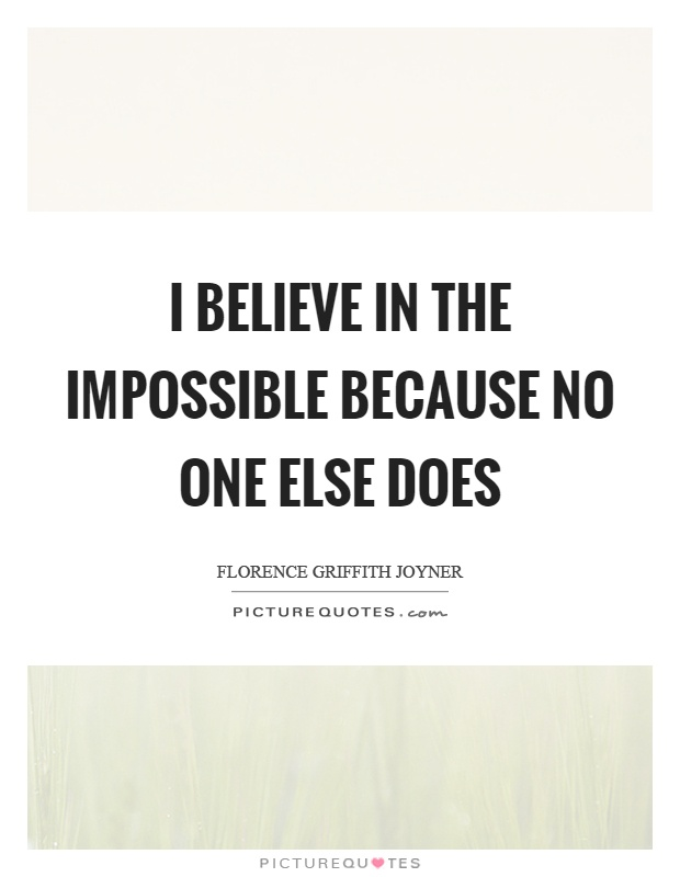 I believe in the impossible because no one else does Picture Quote #1