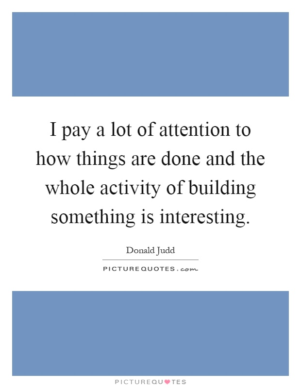 I pay a lot of attention to how things are done and the whole activity of building something is interesting Picture Quote #1