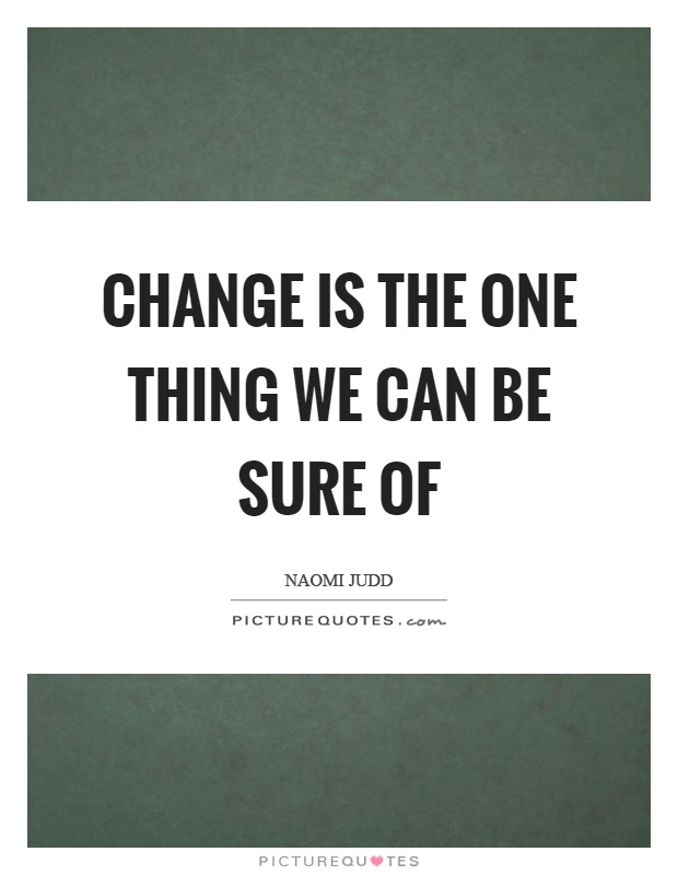 Change is the one thing we can be sure of Picture Quote #1