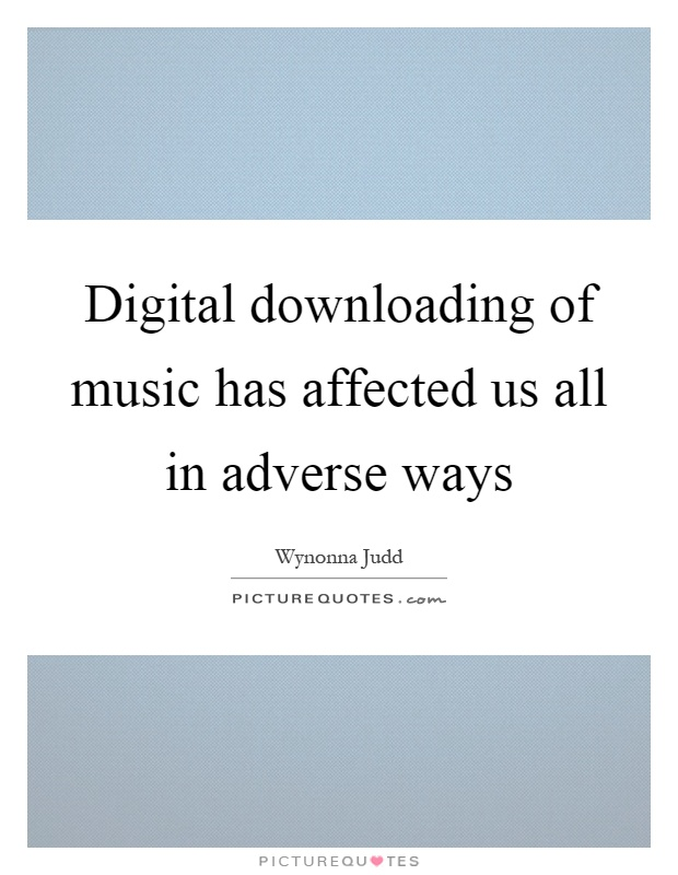 Digital downloading of music has affected us all in adverse ways Picture Quote #1
